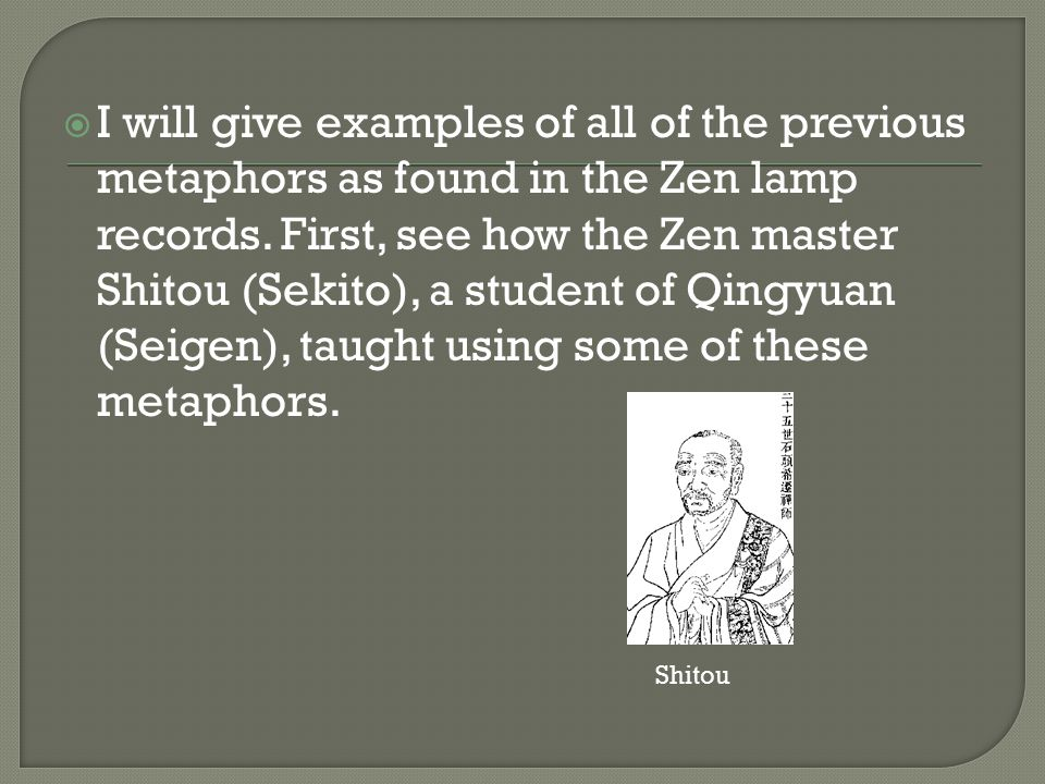 I will give examples of all of the previous metaphors as found in the Zen lamp records. First, see how the Zen master Shitou (Sekito), a student of Qingyuan (Seigen), taught using some of these metaphors.
