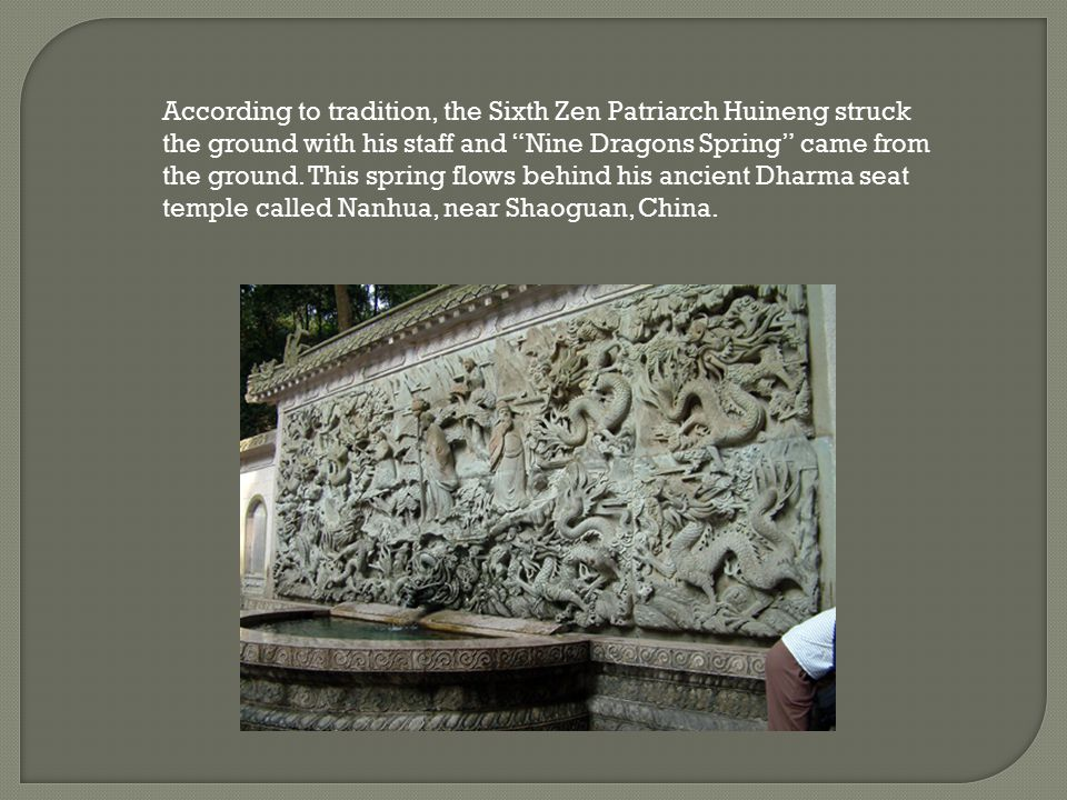 According to tradition, the Sixth Zen Patriarch Huineng struck the ground with his staff and Nine Dragons Spring came from the ground.