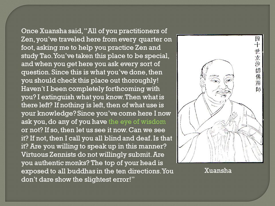 Once Xuansha said, All of you practitioners of Zen, you've traveled here from every quarter on foot, asking me to help you practice Zen and study Tao. You've taken this place to be special, and when you get here you ask every sort of question. Since this is what you've done, then you should check this place out thoroughly! Haven't I been completely forthcoming with you I extinguish what you know. Then what is there left If nothing is left, then of what use is your knowledge Since you've come here I now ask you, do any of you have the eye of wisdom or not If so, then let us see it now. Can we see it If not, then I call you all blind and deaf. Is that it Are you willing to speak up in this manner Virtuous Zennists do not willingly submit. Are you authentic monks The top of your head is exposed to all buddhas in the ten directions. You don't dare show the slightest error!