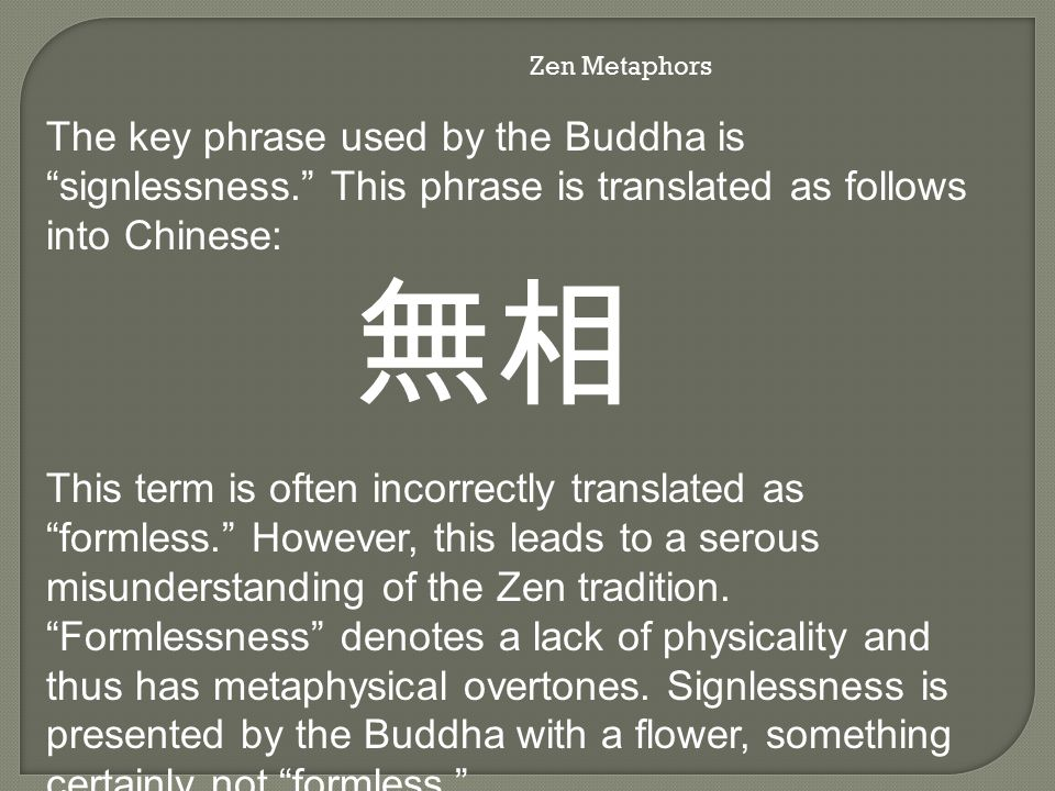 Zen Metaphors The key phrase used by the Buddha is signlessness. This phrase is translated as follows into Chinese: