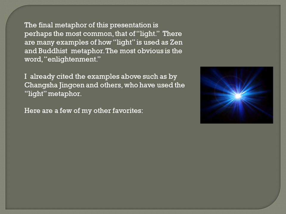 The final metaphor of this presentation is perhaps the most common, that of light. There are many examples of how light is used as Zen and Buddhist metaphor. The most obvious is the word, enlightenment.