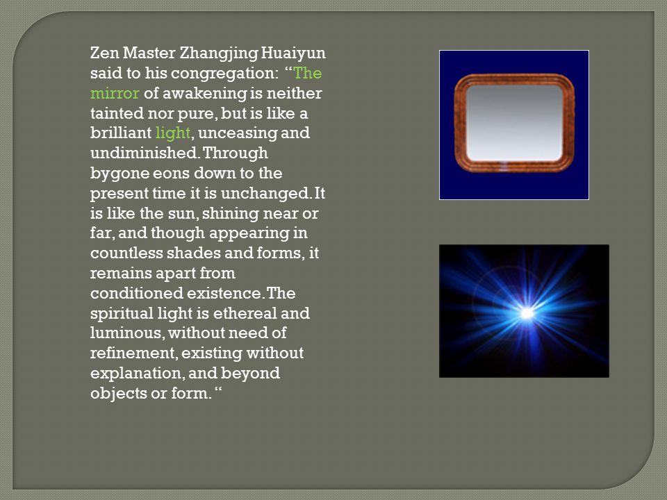 Zen Master Zhangjing Huaiyun said to his congregation: The mirror of awakening is neither tainted nor pure, but is like a brilliant light, unceasing and undiminished.