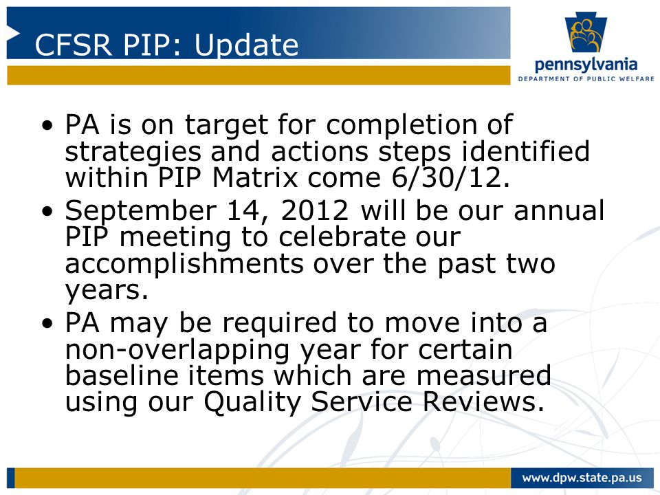 CFSR PIP: Update PA is on target for completion of strategies and actions steps identified within PIP Matrix come 6/30/12.