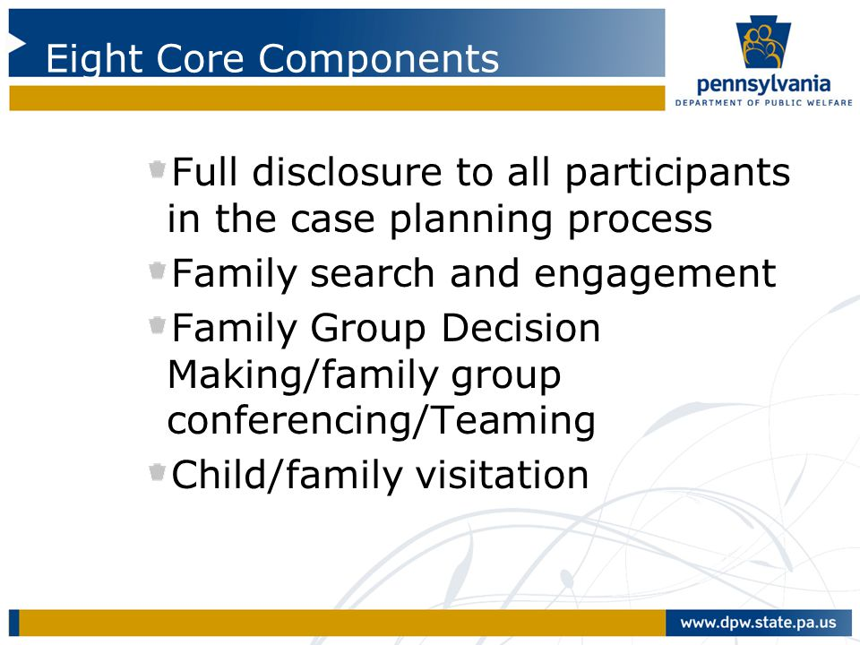 Eight Core Components Full disclosure to all participants in the case planning process. Family search and engagement.