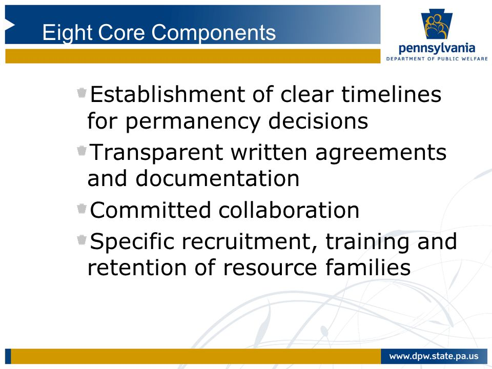 Eight Core Components Establishment of clear timelines for permanency decisions. Transparent written agreements and documentation.