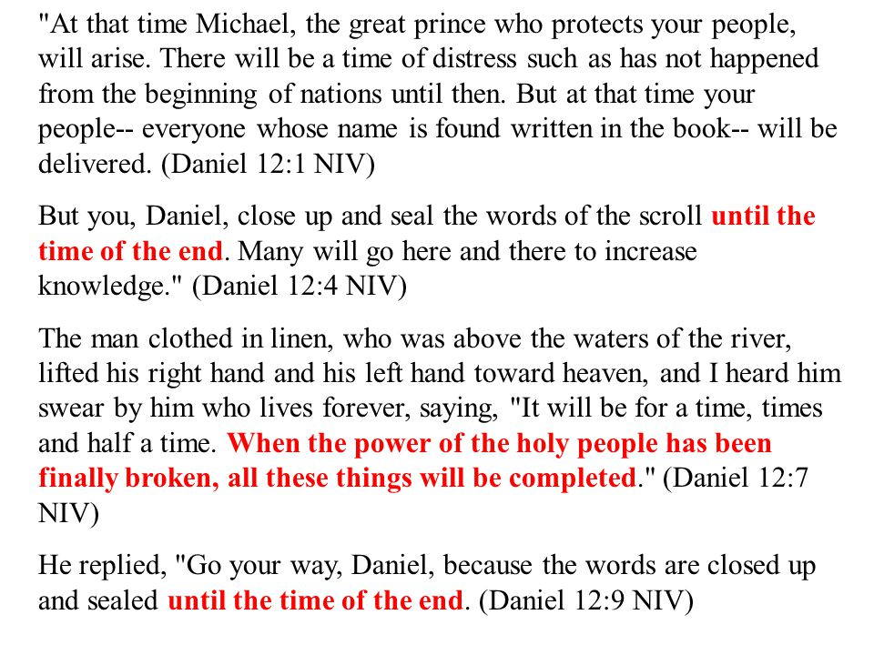 At that time Michael, the great prince who protects your people, will arise. There will be a time of distress such as has not happened from the beginning of nations until then. But at that time your people-- everyone whose name is found written in the book-- will be delivered. (Daniel 12:1 NIV)