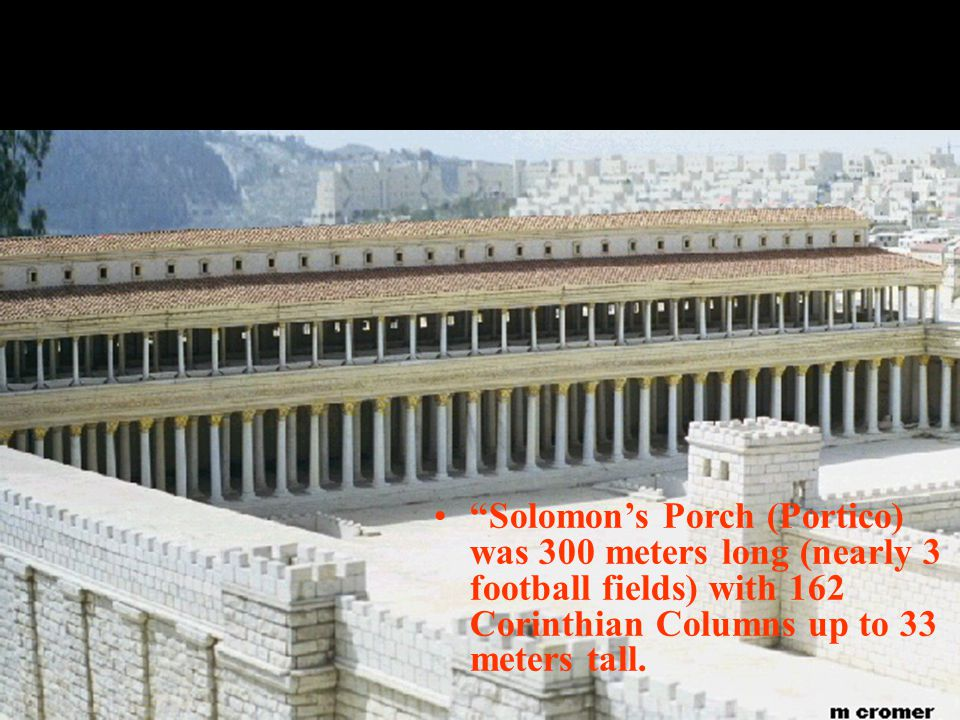 Solomon's Porch (Portico) was 300 meters long (nearly 3 football fields) with 162 Corinthian Columns up to 33 meters tall.