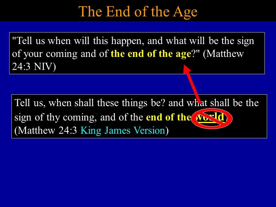 The End of the Age Tell us when will this happen, and what will be the sign of your coming and of the end of the age (Matthew 24:3 NIV)