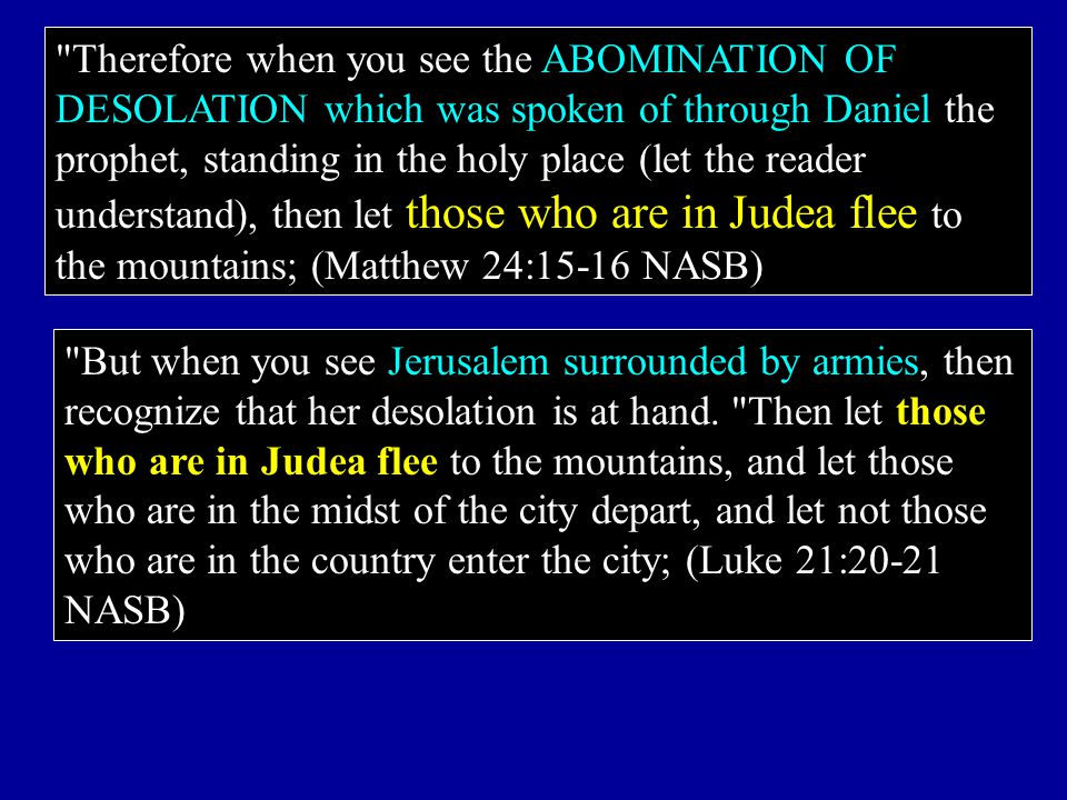 Therefore when you see the ABOMINATION OF DESOLATION which was spoken of through Daniel the prophet, standing in the holy place (let the reader understand), then let those who are in Judea flee to the mountains; (Matthew 24:15-16 NASB)