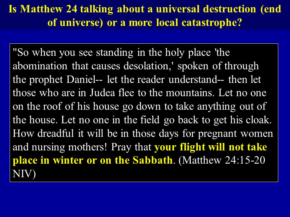 Is Matthew 24 talking about a universal destruction (end of universe) or a more local catastrophe