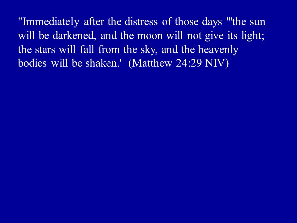 Immediately after the distress of those days the sun will be darkened, and the moon will not give its light; the stars will fall from the sky, and the heavenly bodies will be shaken. (Matthew 24:29 NIV)