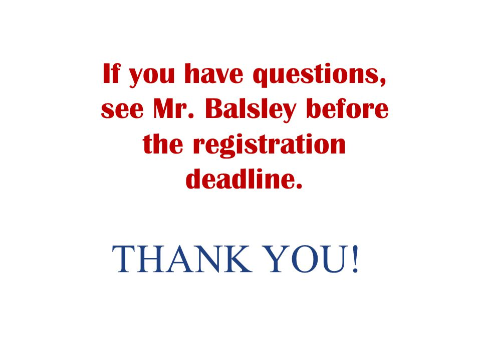 If you have questions, see Mr. Balsley before the registration deadline.