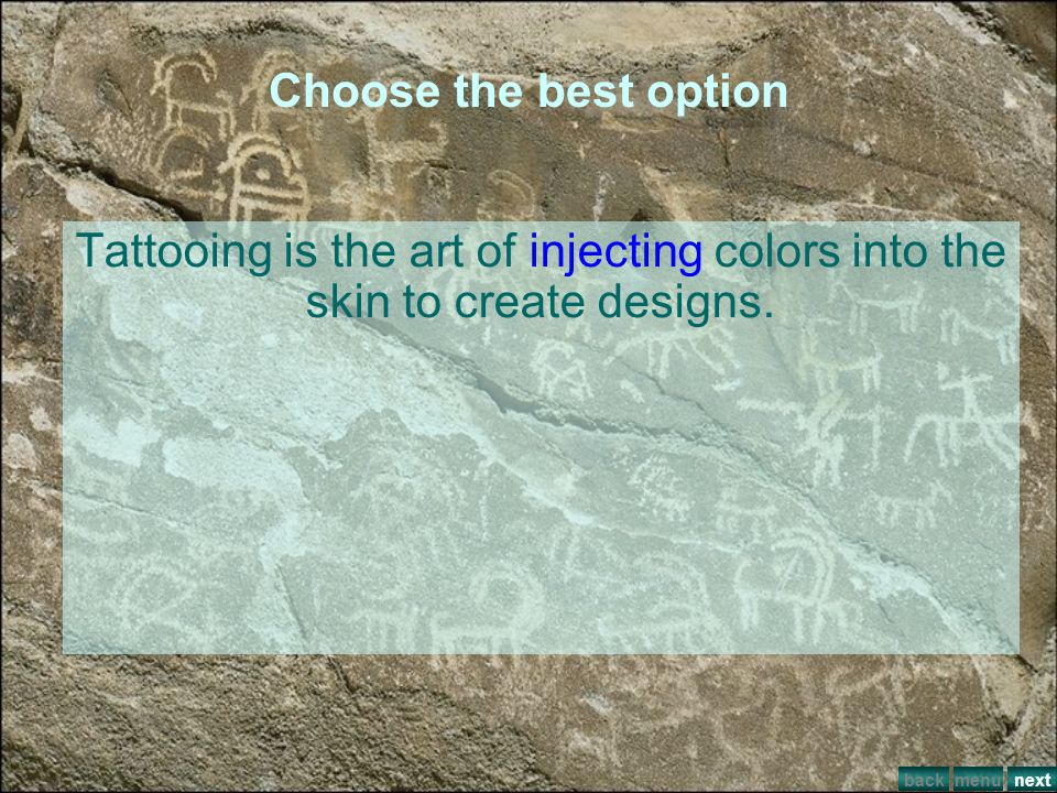 Choose the best option Tattooing is the art of injecting colors into the skin to create designs. back.