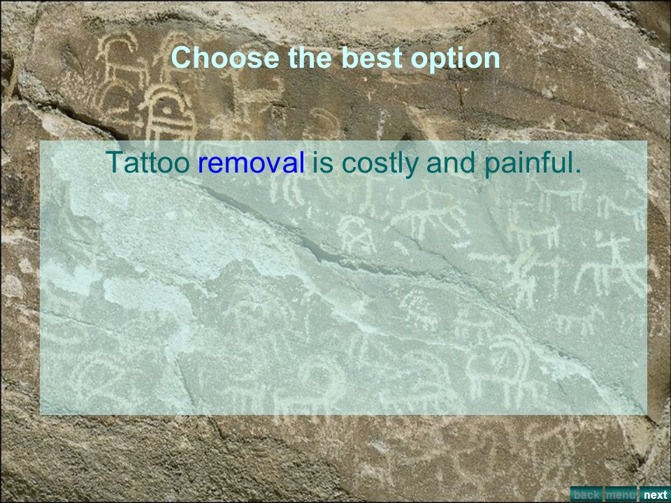 Tattoo removal is costly and painful.