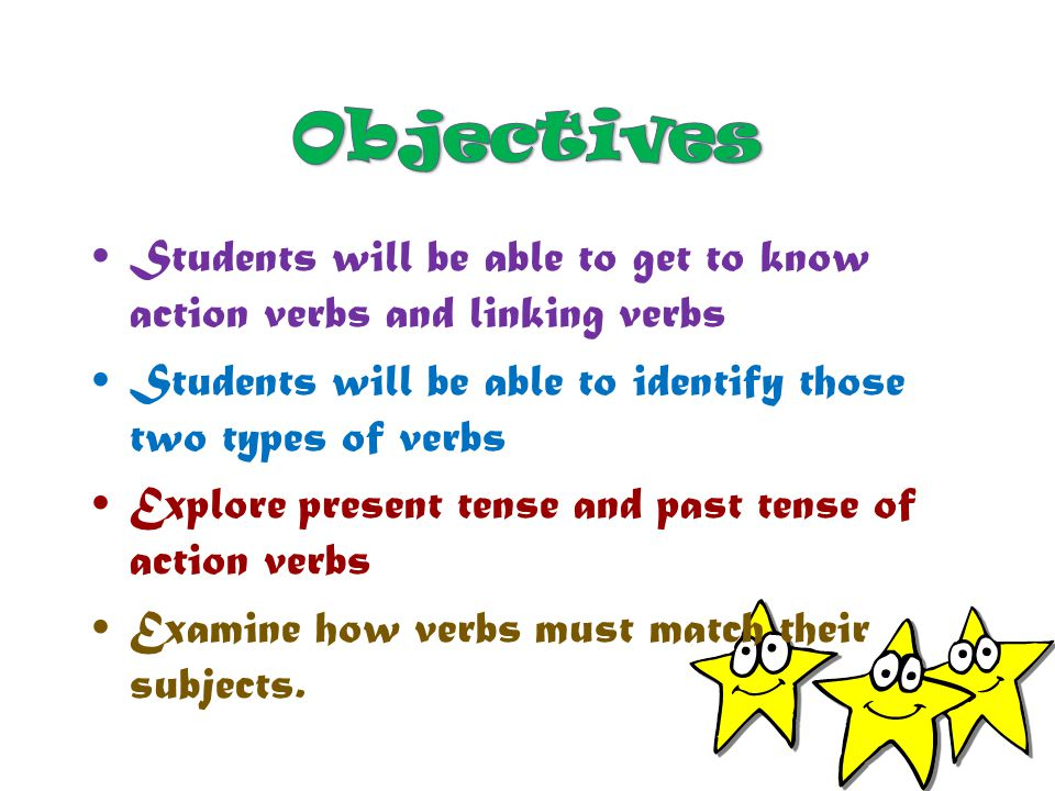 Objectives Students will be able to get to know action verbs and linking verbs. Students will be able to identify those two types of verbs.