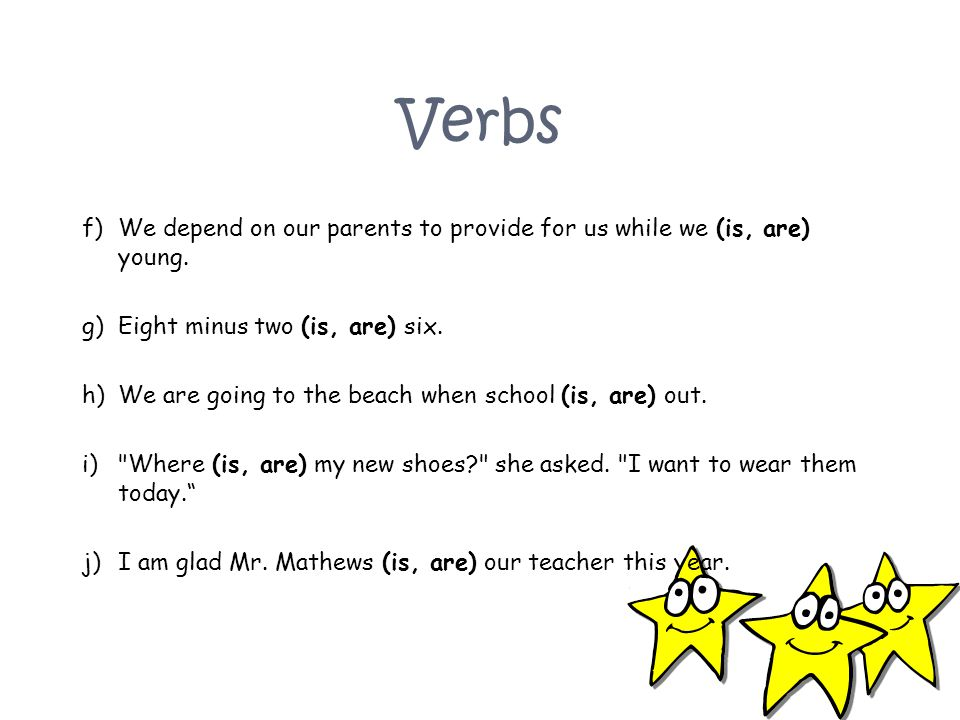 Verbs We depend on our parents to provide for us while we (is, are) young. Eight minus two (is, are) six.