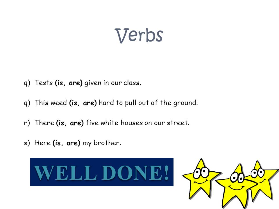 WELL DONE! Verbs Tests (is, are) given in our class.