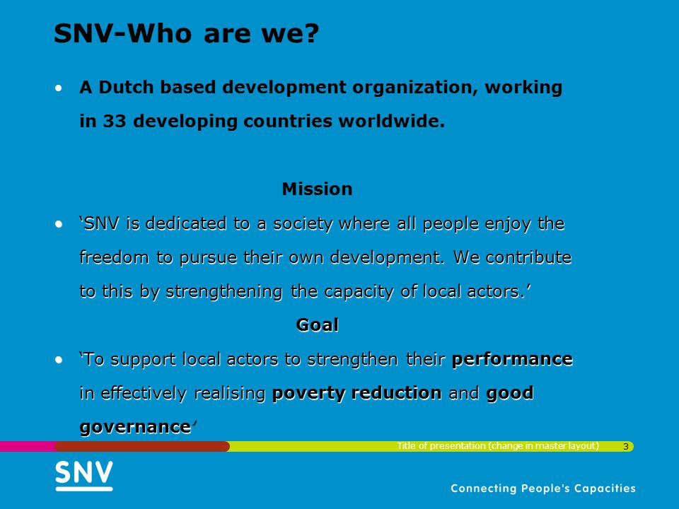 SNV-Who are we A Dutch based development organization, working in 33 developing countries worldwide.