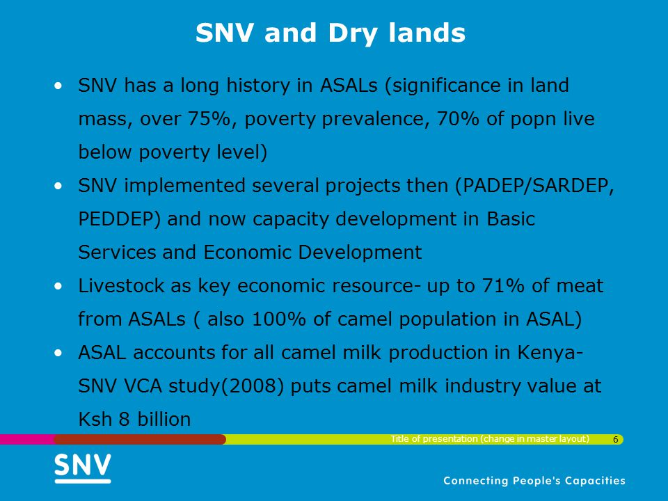 SNV and Dry lands SNV has a long history in ASALs (significance in land mass, over 75%, poverty prevalence, 70% of popn live below poverty level)