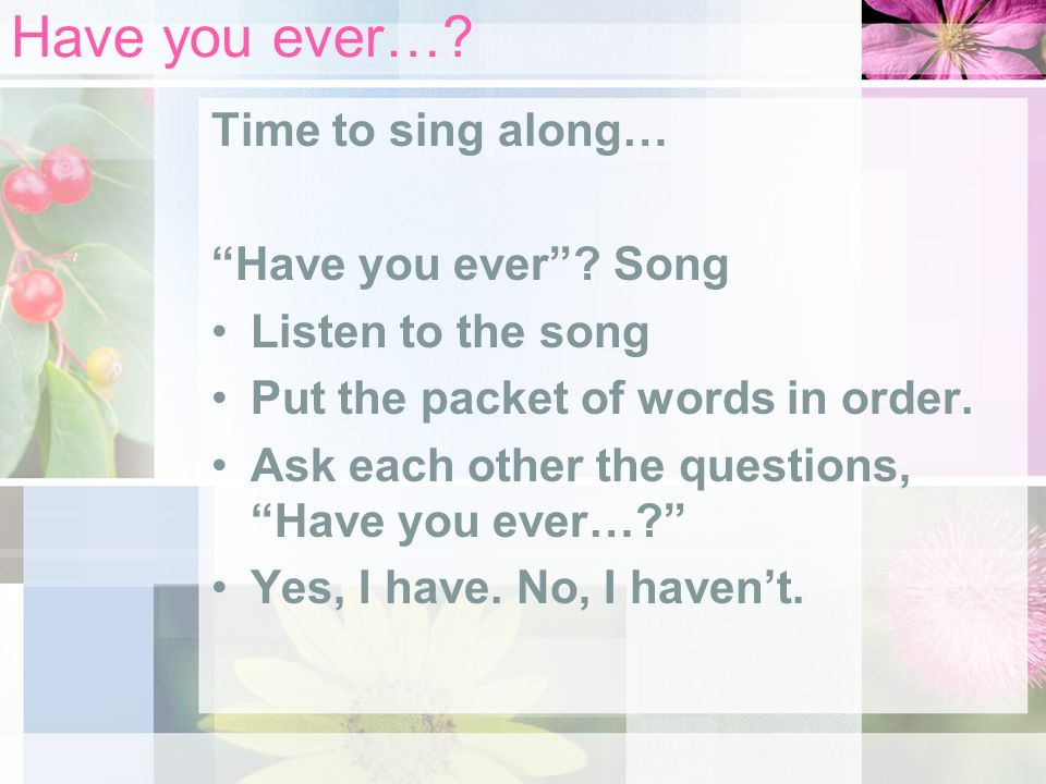 Have you ever… Time to sing along… Have you ever Song