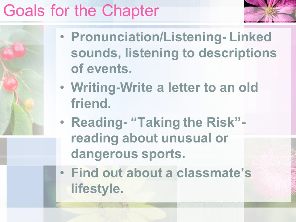 Goals for the Chapter Pronunciation/Listening- Linked sounds, listening to descriptions of events. Writing-Write a letter to an old friend.
