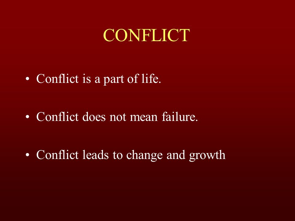 CONFLICT Conflict is a part of life. Conflict does not mean failure.