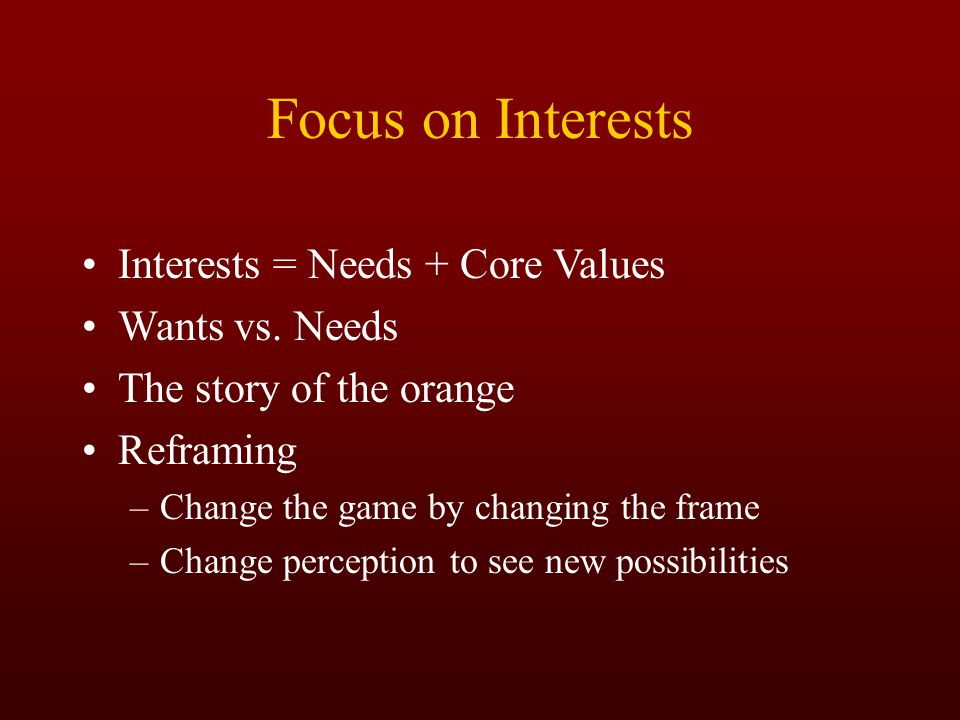 Focus on Interests Interests = Needs + Core Values Wants vs. Needs