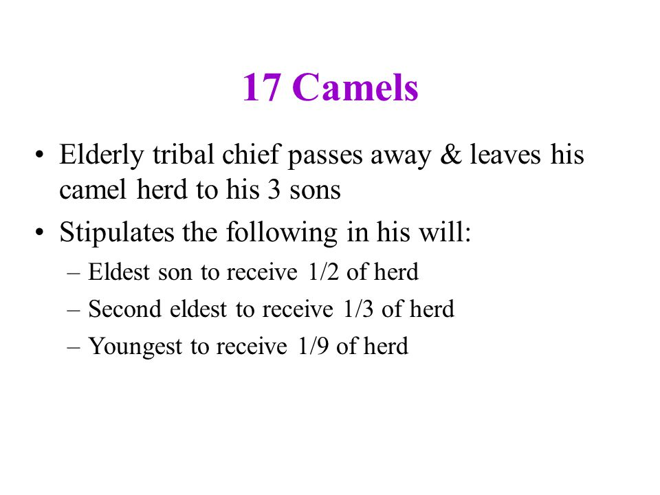 17 Camels Elderly tribal chief passes away & leaves his camel herd to his 3 sons. Stipulates the following in his will: