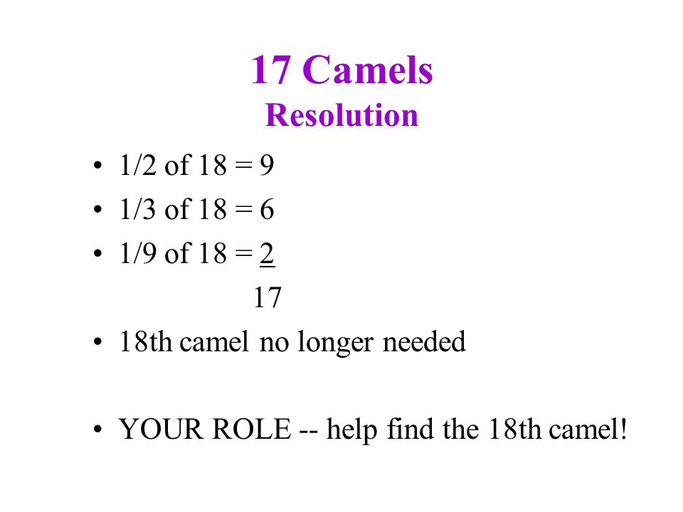 17 Camels Resolution 1/2 of 18 = 9 1/3 of 18 = 6 1/9 of 18 = 2 17