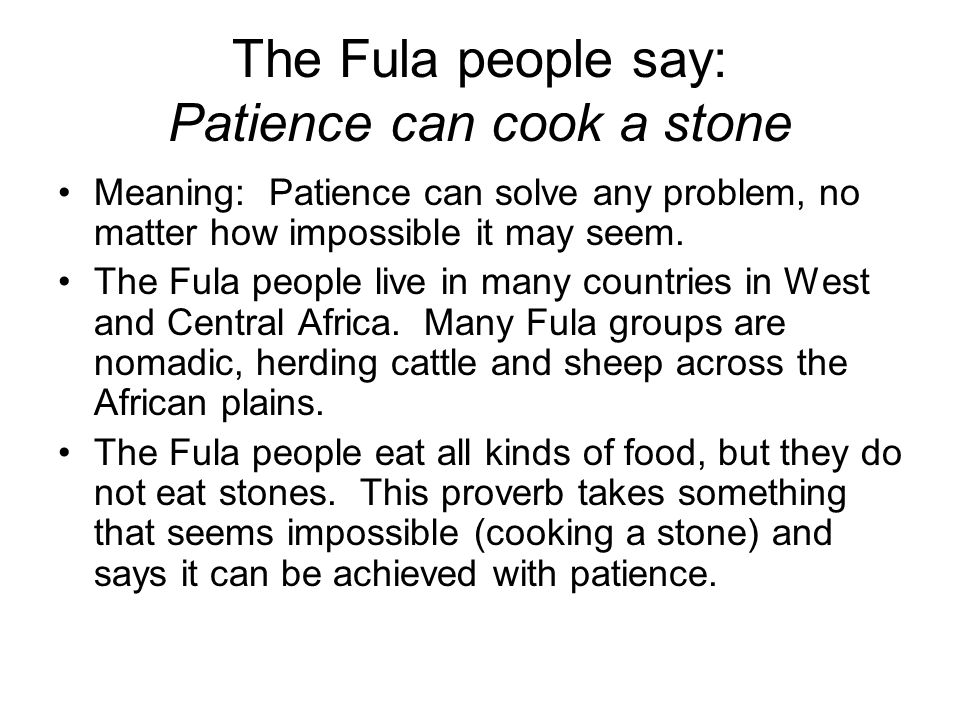 The Fula people say: Patience can cook a stone