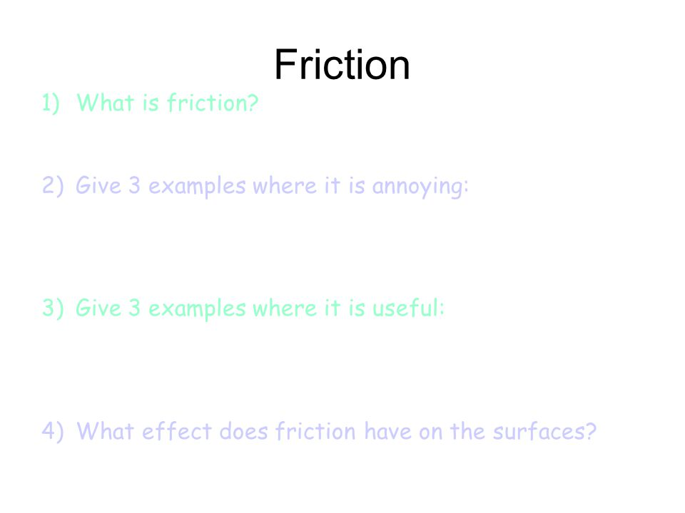 Friction What is friction Give 3 examples where it is annoying: