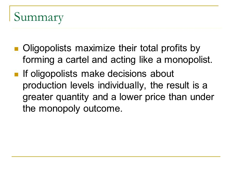 Summary Oligopolists maximize their total profits by forming a cartel and acting like a monopolist.