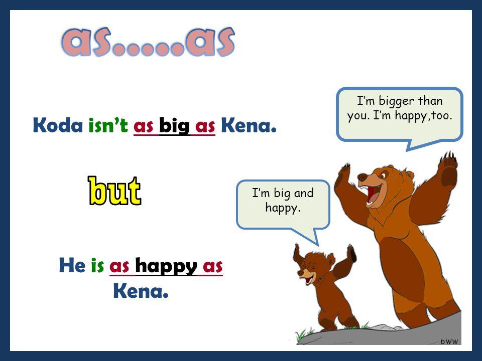 as…..as but Koda isn't as big as Kena. He is as happy as Kena.