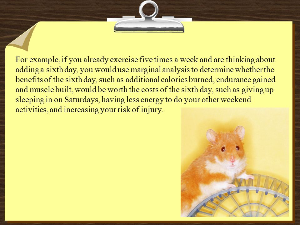 For example, if you already exercise five times a week and are thinking about adding a sixth day, you would use marginal analysis to determine whether the benefits of the sixth day, such as additional calories burned, endurance gained and muscle built, would be worth the costs of the sixth day, such as giving up sleeping in on Saturdays, having less energy to do your other weekend activities, and increasing your risk of injury.
