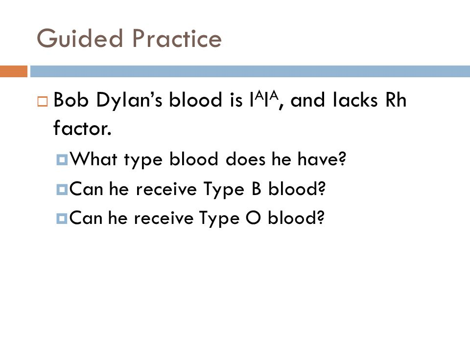 Guided Practice Bob Dylan's blood is IAIA, and lacks Rh factor.