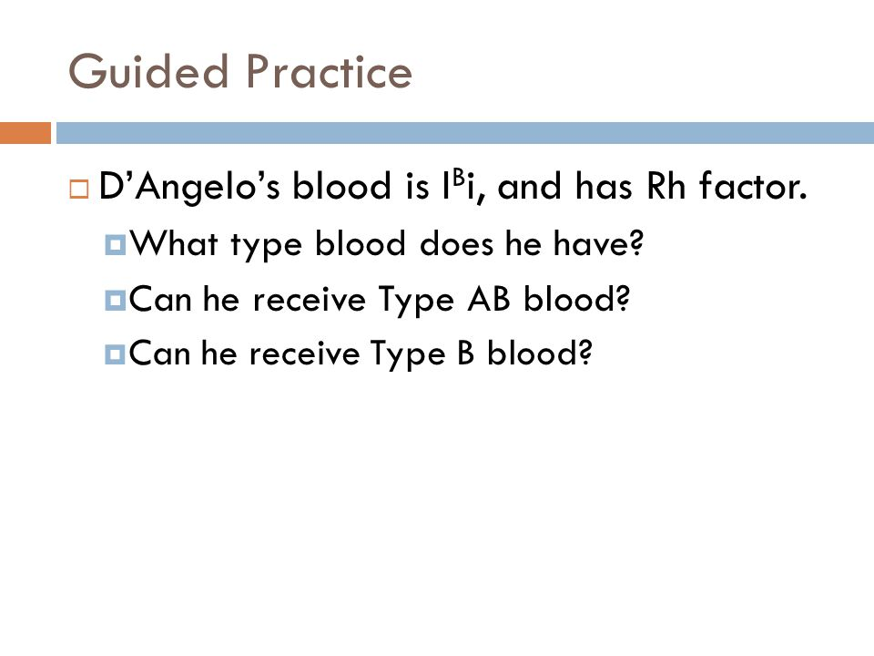 Guided Practice D'Angelo's blood is IBi, and has Rh factor.