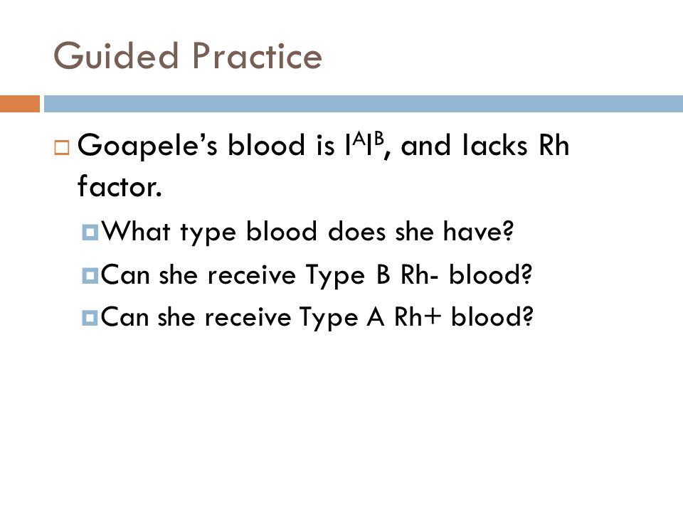 Guided Practice Goapele's blood is IAIB, and lacks Rh factor.