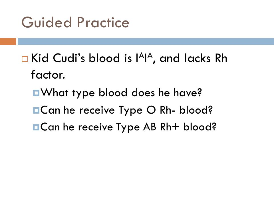 Guided Practice Kid Cudi's blood is IAIA, and lacks Rh factor.
