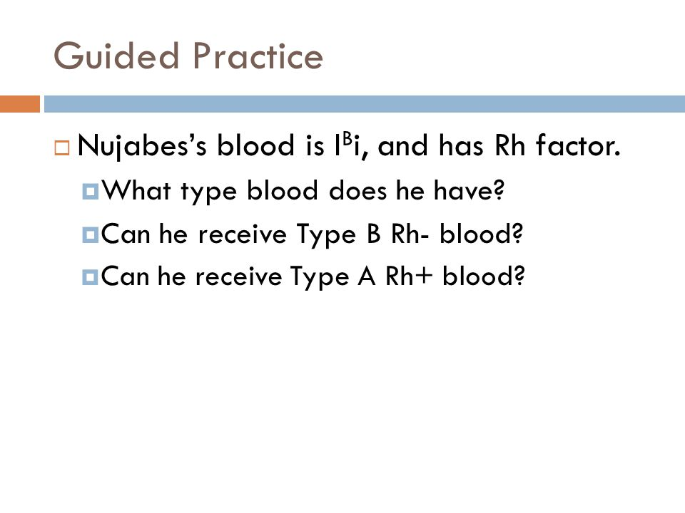 Guided Practice Nujabes's blood is IBi, and has Rh factor.