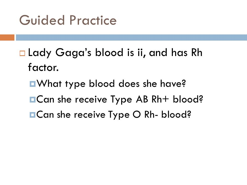 Guided Practice Lady Gaga's blood is ii, and has Rh factor.
