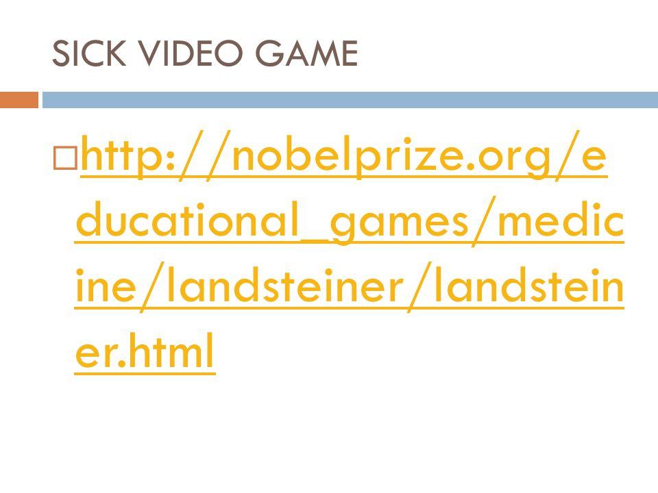 SICK VIDEO GAME http://nobelprize.org/e ducational_games/medic ine/landsteiner/landstein er.html