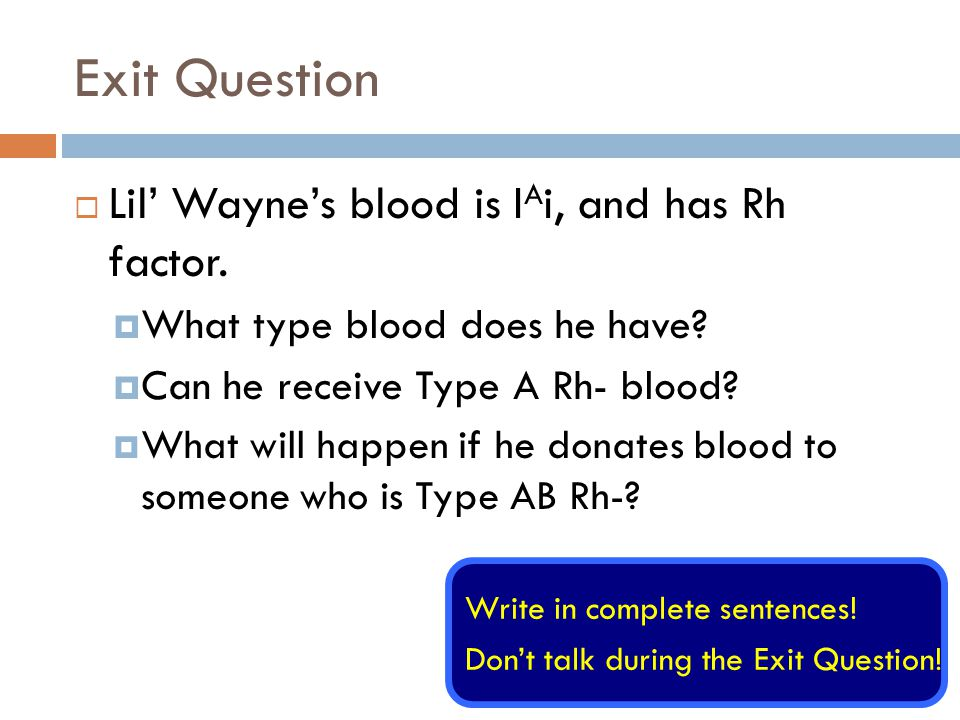 Exit Question Lil' Wayne's blood is IAi, and has Rh factor.