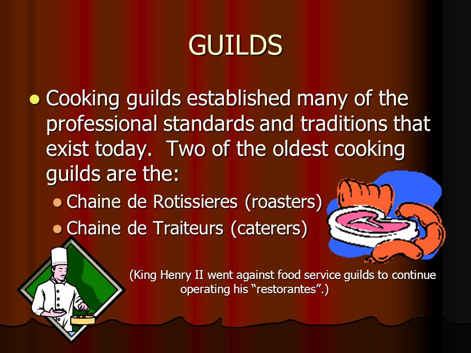 GUILDS Cooking guilds established many of the professional standards and traditions that exist today. Two of the oldest cooking guilds are the:
