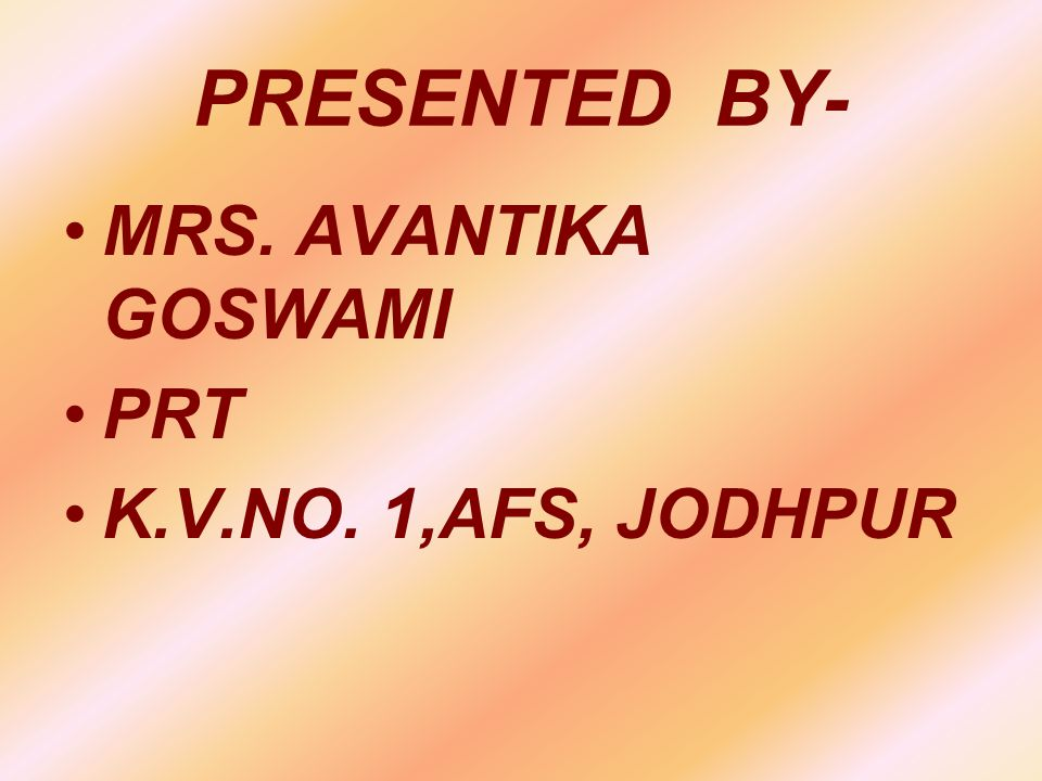 PRESENTED BY- MRS. AVANTIKA GOSWAMI PRT K.V.NO. 1,AFS, JODHPUR