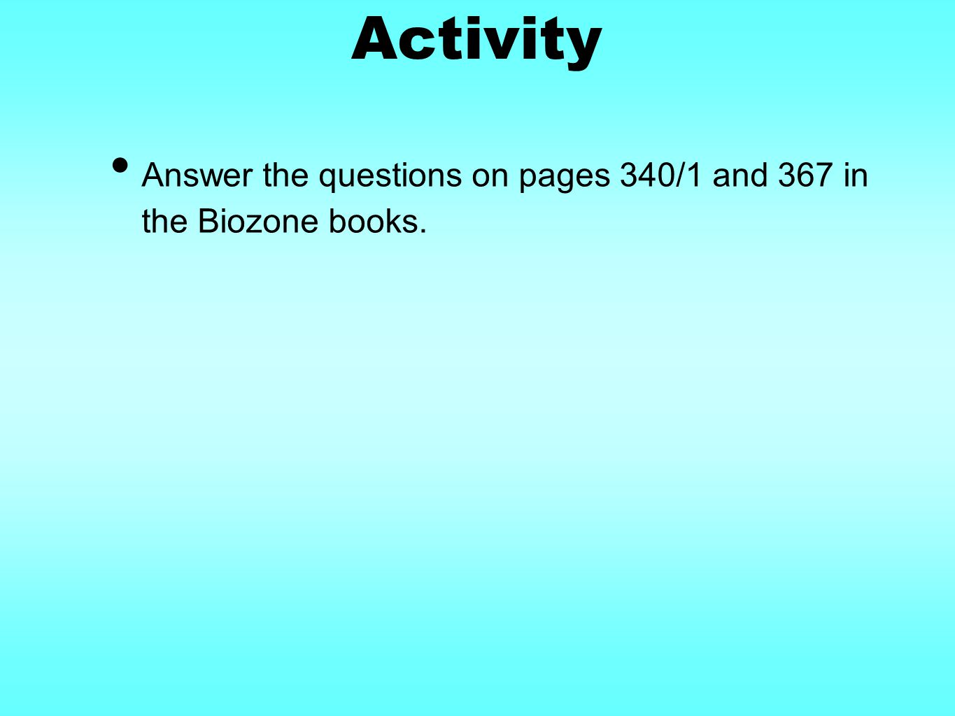 Activity Answer the questions on pages 340/1 and 367 in the Biozone books.