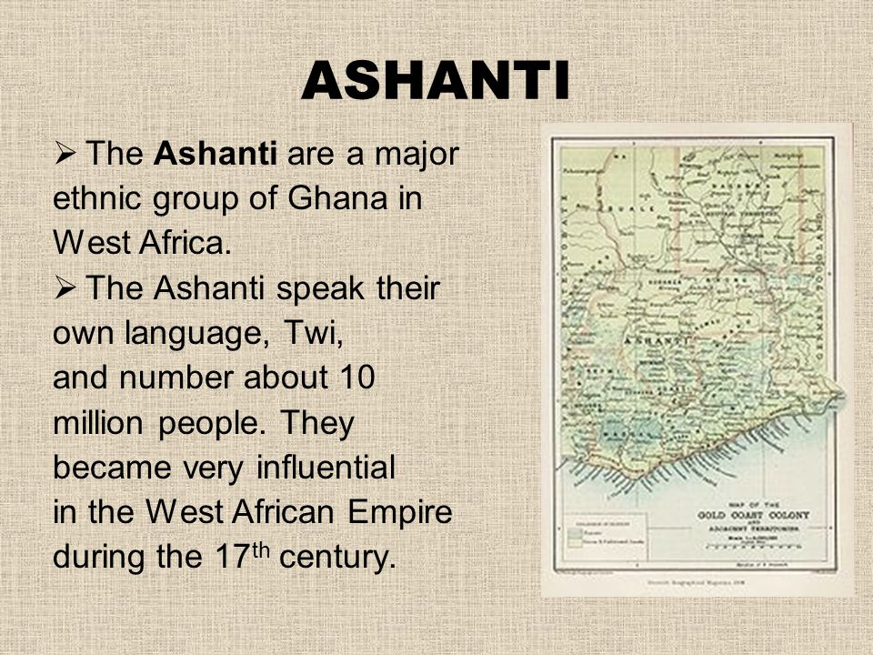 ASHANTI The Ashanti are a major ethnic group of Ghana in West Africa.