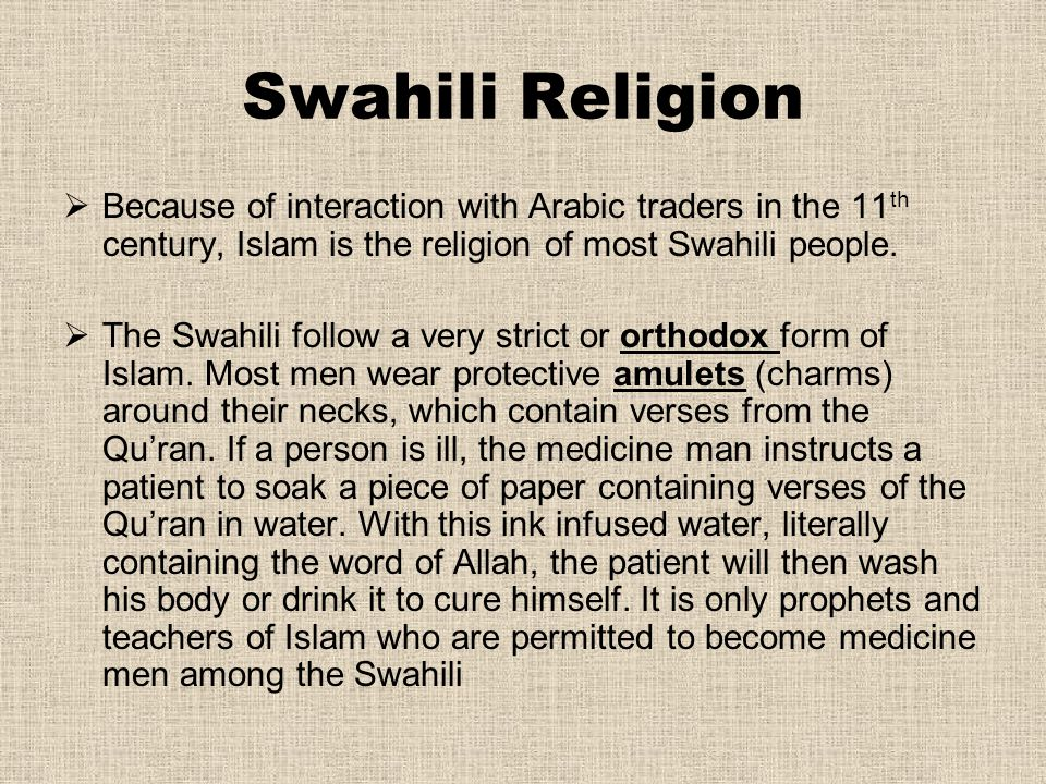 Swahili Religion Because of interaction with Arabic traders in the 11th century, Islam is the religion of most Swahili people.