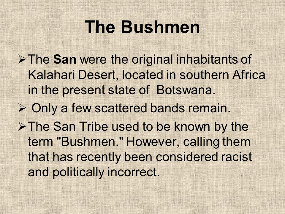 The Bushmen The San were the original inhabitants of Kalahari Desert, located in southern Africa in the present state of Botswana.