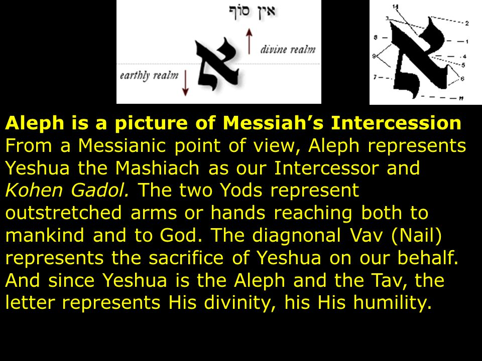 Aleph is a picture of Messiah's Intercession From a Messianic point of view, Aleph represents Yeshua the Mashiach as our Intercessor and Kohen Gadol.