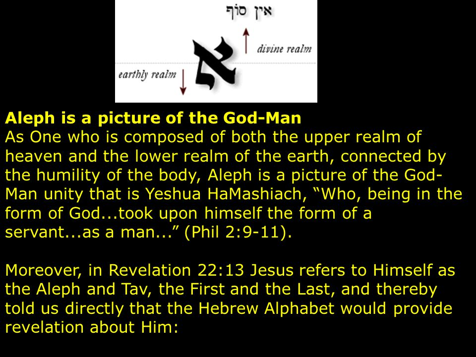 Aleph is a picture of the God-Man As One who is composed of both the upper realm of heaven and the lower realm of the earth, connected by the humility of the body, Aleph is a picture of the God-Man unity that is Yeshua HaMashiach, Who, being in the form of God...took upon himself the form of a servant...as a man... (Phil 2:9-11).